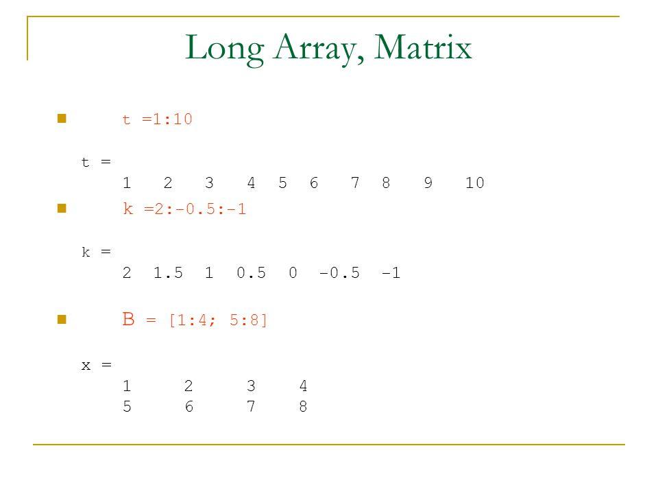 Long Array, Matrix t =1:10 k =2:-0.5:-1 B = [1:4; 5:8]